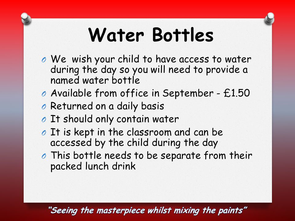 Water Bottles O We wish your child to have access to water during the day so you will need to provide a named water bottle O Available from office in September - £1.50 O Returned on a daily basis O It should only contain water O It is kept in the classroom and can be accessed by the child during the day O This bottle needs to be separate from their packed lunch drink