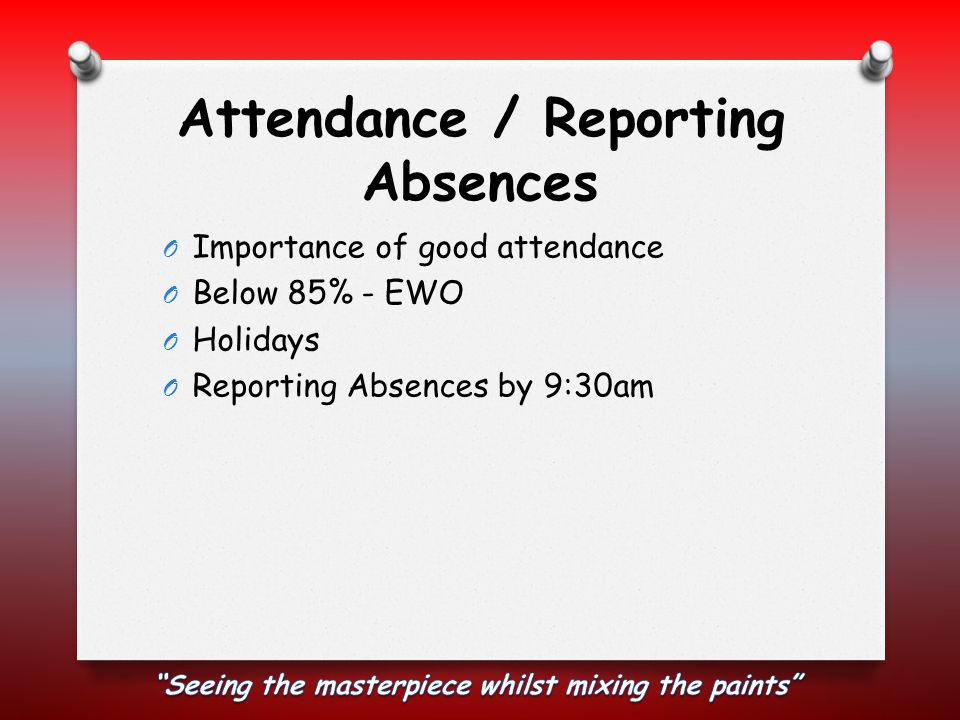 Attendance / Reporting Absences O Importance of good attendance O Below 85% - EWO O Holidays O Reporting Absences by 9:30am