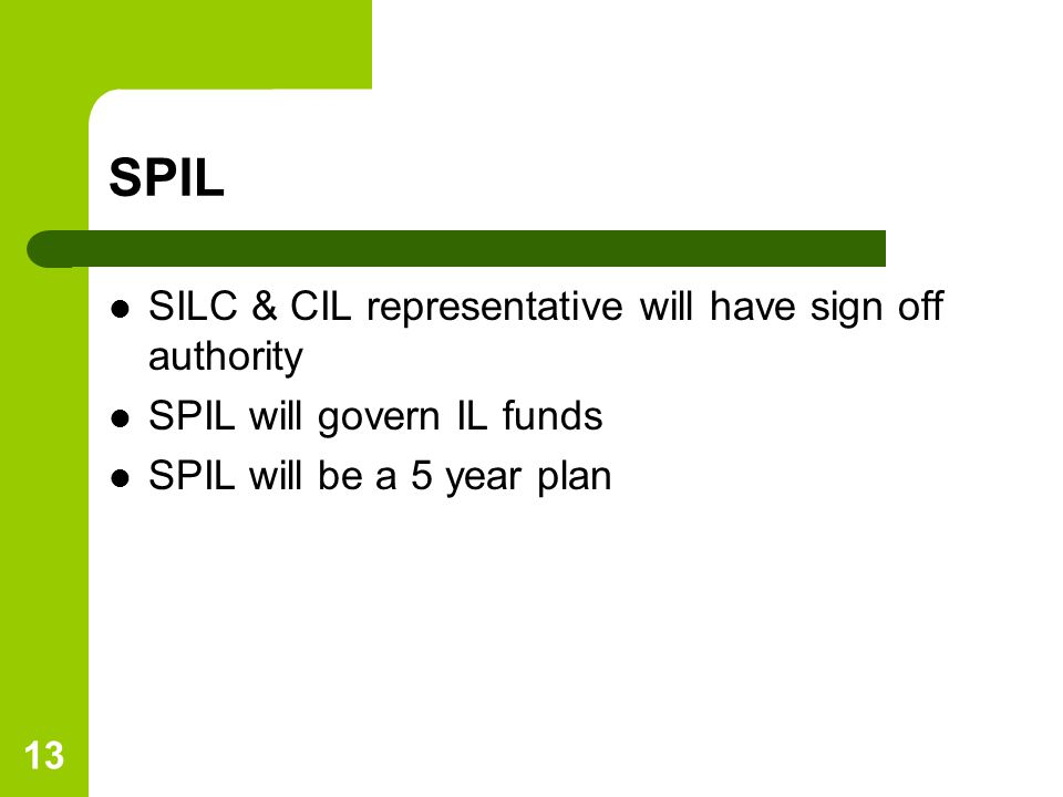 13 SPIL SILC & CIL representative will have sign off authority SPIL will govern IL funds SPIL will be a 5 year plan