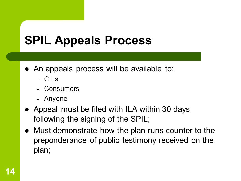 14 SPIL Appeals Process An appeals process will be available to: – CILs – Consumers – Anyone Appeal must be filed with ILA within 30 days following the signing of the SPIL; Must demonstrate how the plan runs counter to the preponderance of public testimony received on the plan;
