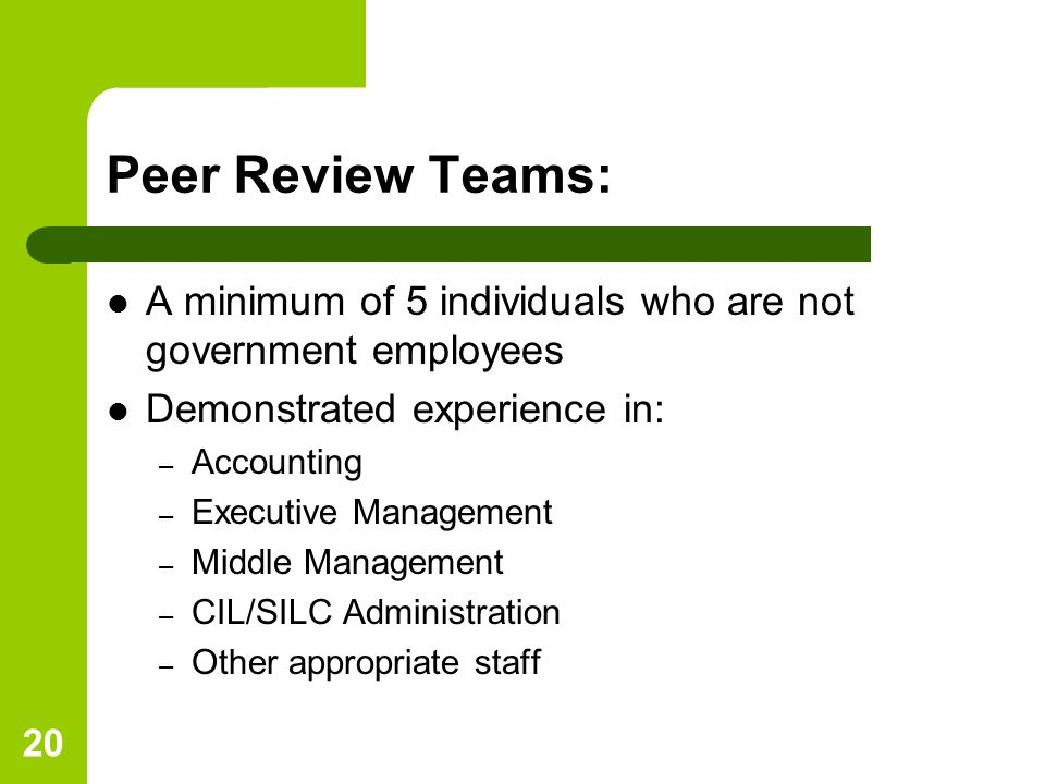 20 Peer Review Teams: A minimum of 5 individuals who are not government employees Demonstrated experience in: – Accounting – Executive Management – Middle Management – CIL/SILC Administration – Other appropriate staff
