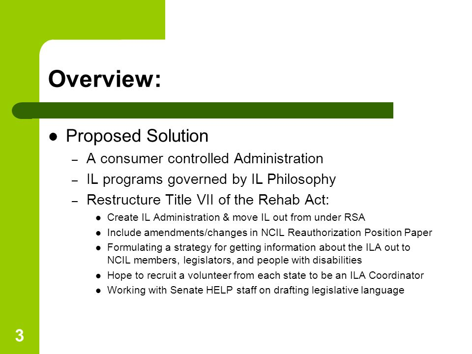 3 Overview: Proposed Solution – A consumer controlled Administration – IL programs governed by IL Philosophy – Restructure Title VII of the Rehab Act: Create IL Administration & move IL out from under RSA Include amendments/changes in NCIL Reauthorization Position Paper Formulating a strategy for getting information about the ILA out to NCIL members, legislators, and people with disabilities Hope to recruit a volunteer from each state to be an ILA Coordinator Working with Senate HELP staff on drafting legislative language