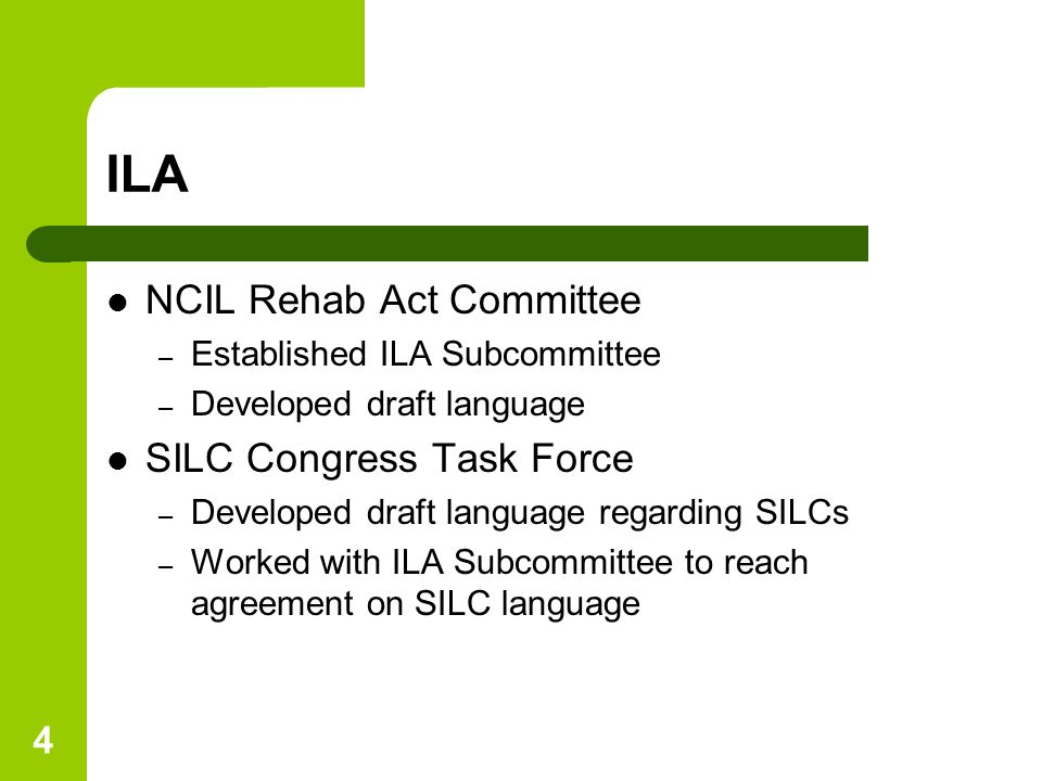 4 ILA NCIL Rehab Act Committee – Established ILA Subcommittee – Developed draft language SILC Congress Task Force – Developed draft language regarding SILCs – Worked with ILA Subcommittee to reach agreement on SILC language