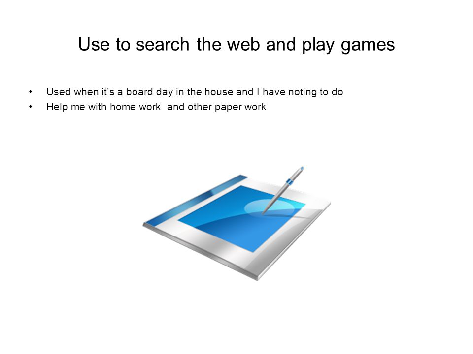 Use to search the web and play games Used when it's a board day in the house and I have noting to do Help me with home work and other paper work