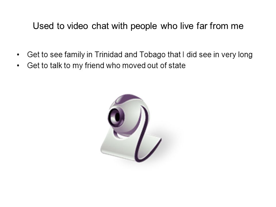 Used to video chat with people who live far from me Get to see family in Trinidad and Tobago that I did see in very long Get to talk to my friend who moved out of state