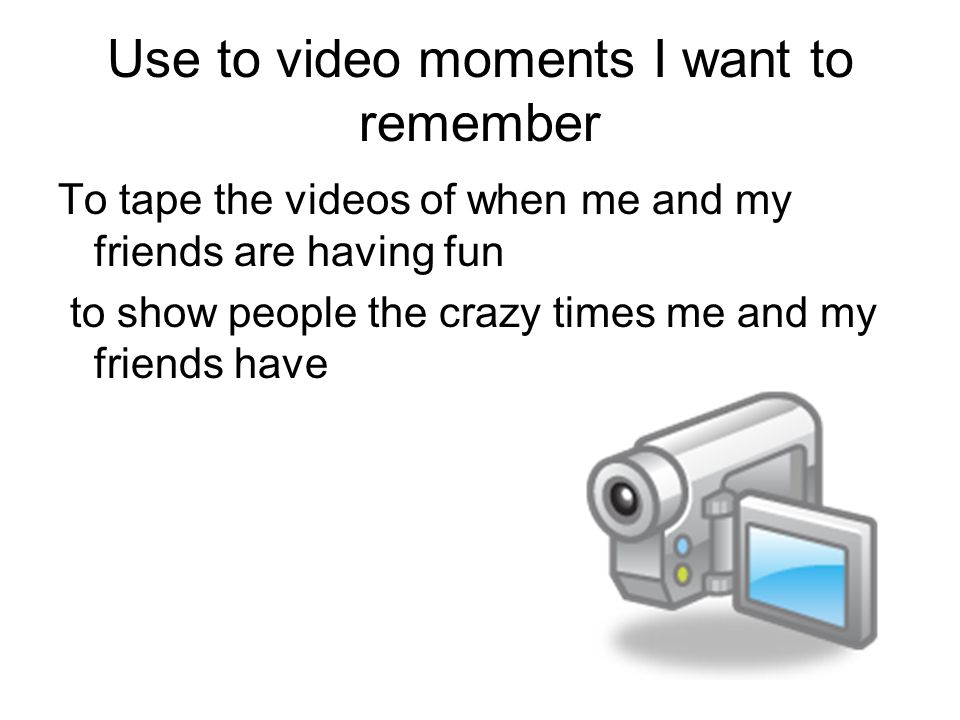 Use to video moments I want to remember To tape the videos of when me and my friends are having fun to show people the crazy times me and my friends have