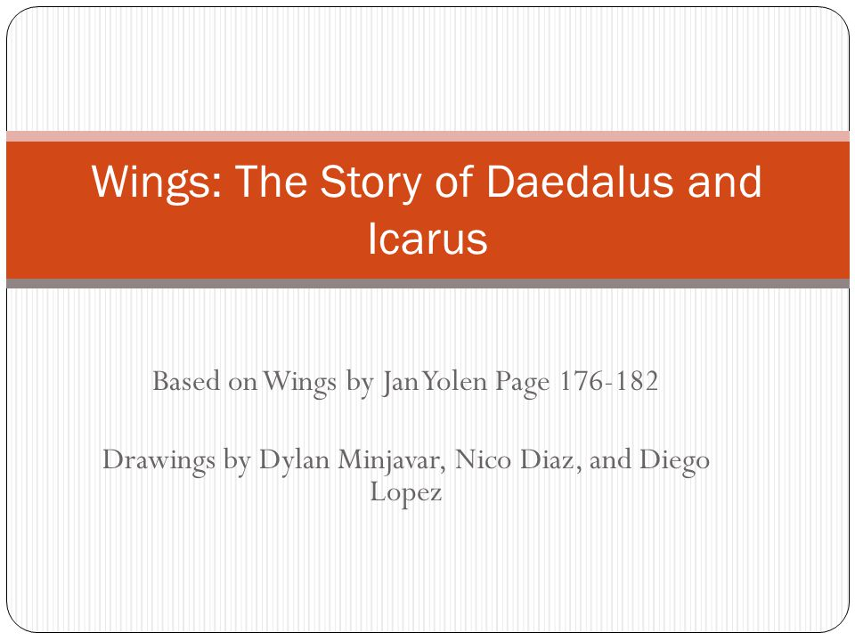 Based on Wings by Jan Yolen Page 176-182 Drawings by Dylan Minjavar, Nico Diaz, and Diego Lopez Wings: The Story of Daedalus and Icarus