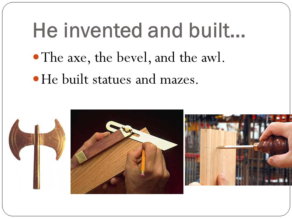 He invented and built… The axe, the bevel, and the awl. He built statues and mazes.