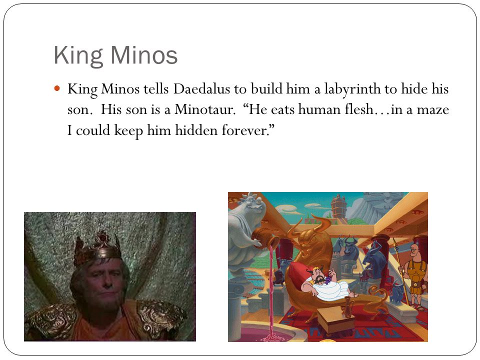 King Minos King Minos tells Daedalus to build him a labyrinth to hide his son.