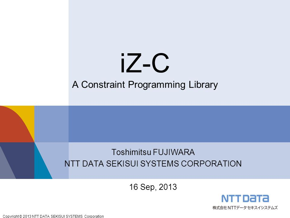 Copyright © 2013 NTT DATA SEKISUI SYSTEMS Corporation iZ-C A Constraint Programming Library Toshimitsu FUJIWARA NTT DATA SEKISUI SYSTEMS CORPORATION 16 Sep, 2013