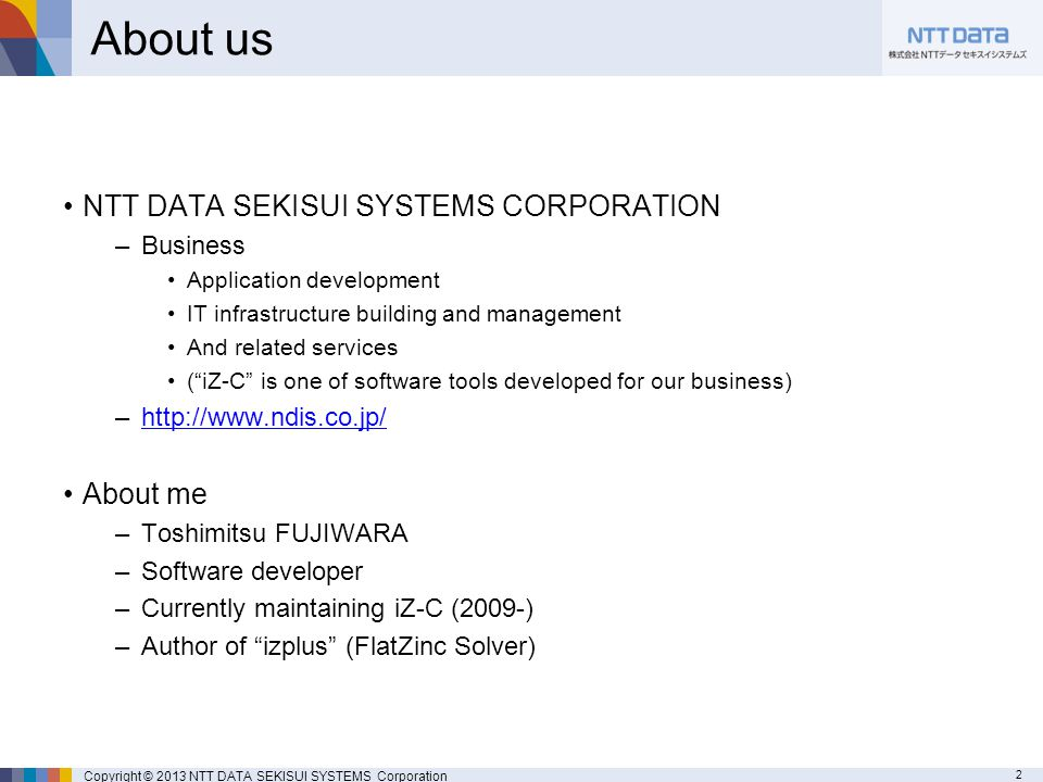 2 Copyright © 2013 NTT DATA SEKISUI SYSTEMS Corporation About us NTT DATA SEKISUI SYSTEMS CORPORATION –Business Application development IT infrastructure building and management And related services ( iZ-C is one of software tools developed for our business) –http://www.ndis.co.jp/http://www.ndis.co.jp/ About me –Toshimitsu FUJIWARA –Software developer –Currently maintaining iZ-C (2009-) –Author of izplus (FlatZinc Solver)