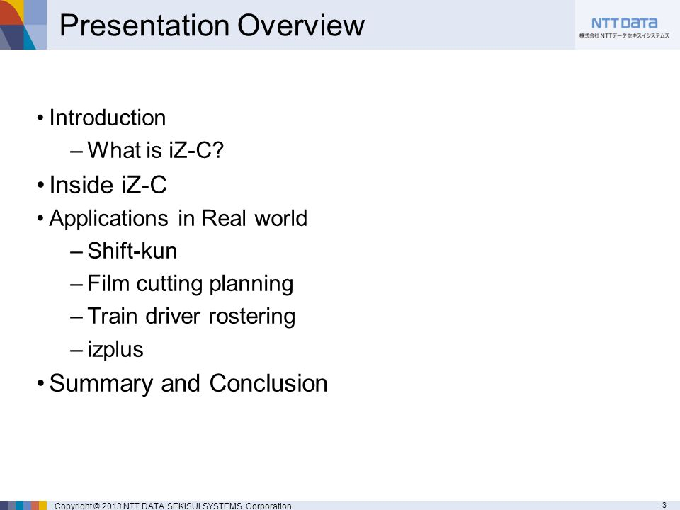 3 Copyright © 2013 NTT DATA SEKISUI SYSTEMS Corporation Presentation Overview Introduction –What is iZ-C.