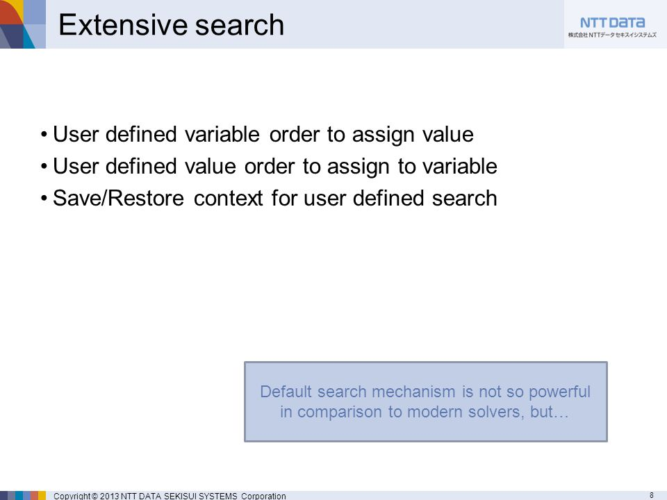 8 Copyright © 2013 NTT DATA SEKISUI SYSTEMS Corporation Extensive search User defined variable order to assign value User defined value order to assign to variable Save/Restore context for user defined search Default search mechanism is not so powerful in comparison to modern solvers, but…