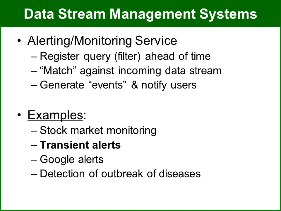 ADMT Lab / University of PittsburghJuly 8, 2008 Data Stream Management Systems Alerting/Monitoring Service –Register query (filter) ahead of time – Match against incoming data stream –Generate events & notify users Examples: –Stock market monitoring –Transient alerts –Google alerts –Detection of outbreak of diseases