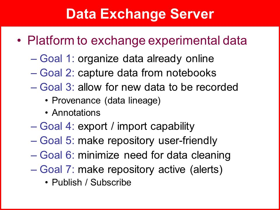 ADMT Lab / University of PittsburghJuly 8, 2008 Data Exchange Server Platform to exchange experimental data –Goal 1: organize data already online –Goal 2: capture data from notebooks –Goal 3: allow for new data to be recorded Provenance (data lineage) Annotations –Goal 4: export / import capability –Goal 5: make repository user-friendly –Goal 6: minimize need for data cleaning –Goal 7: make repository active (alerts) Publish / Subscribe
