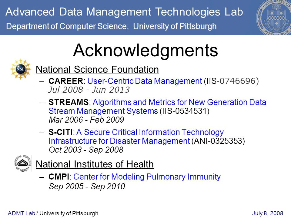 ADMT Lab / University of PittsburghJuly 8, 2008 Acknowledgments National Science Foundation –CAREER: User-Centric Data Management (IIS- 0746696) Jul 2008 - Jun 2013 –STREAMS: Algorithms and Metrics for New Generation Data Stream Management Systems (IIS-0534531) Mar 2006 - Feb 2009 –S-CITI: A Secure Critical Information Technology Infrastructure for Disaster Management (ANI-0325353) Oct 2003 - Sep 2008 National Institutes of Health –CMPI: Center for Modeling Pulmonary Immunity Sep 2005 - Sep 2010 Advanced Data Management Technologies Lab Department of Computer Science, University of Pittsburgh