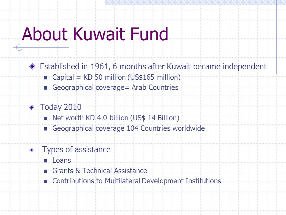About Kuwait Fund Established in 1961, 6 months after Kuwait became independent Capital = KD 50 million (US$165 million) Geographical coverage= Arab Countries Today 2010 Net worth KD 4.0 billion (US$ 14 Billion) Geographical coverage 104 Countries worldwide Types of assistance Loans Grants & Technical Assistance Contributions to Multilateral Development Institutions