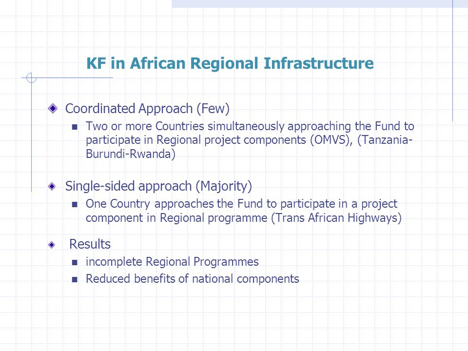 KF in African Regional Infrastructure Coordinated Approach (Few) Two or more Countries simultaneously approaching the Fund to participate in Regional project components (OMVS), (Tanzania- Burundi-Rwanda) Single-sided approach (Majority) One Country approaches the Fund to participate in a project component in Regional programme (Trans African Highways) Results incomplete Regional Programmes Reduced benefits of national components