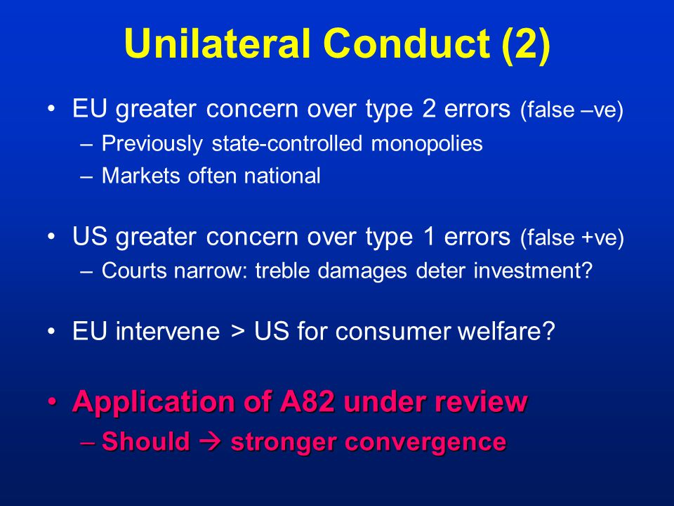 Unilateral Conduct (2) EU greater concern over type 2 errors (false –ve) –Previously state-controlled monopolies –Markets often national US greater concern over type 1 errors (false +ve) –Courts narrow: treble damages deter investment.