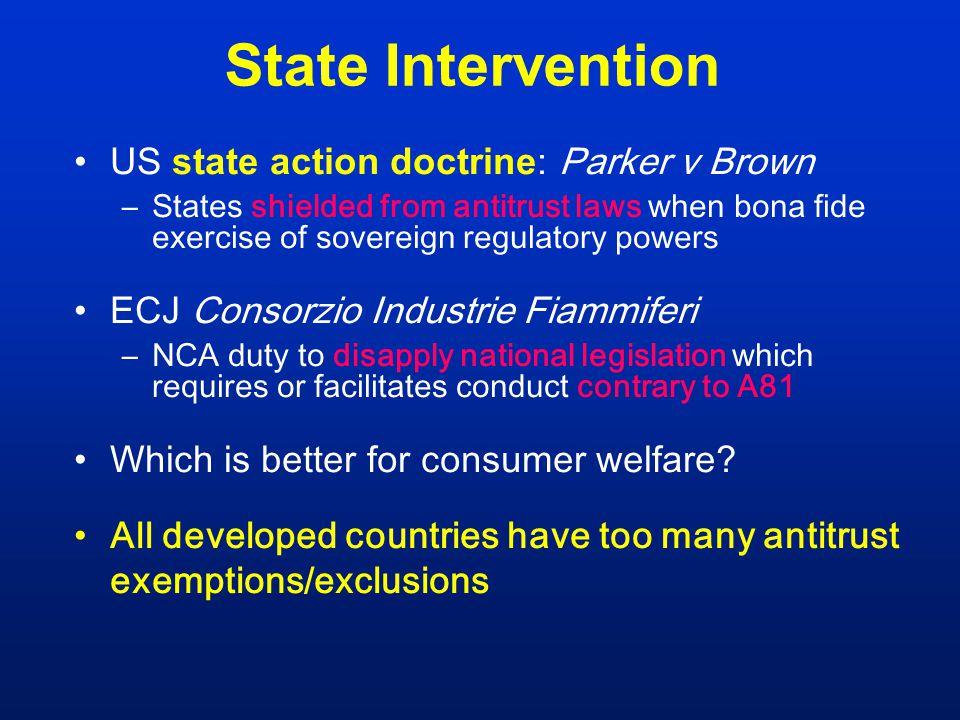 State Intervention US state action doctrine: Parker v Brown –States shielded from antitrust laws when bona fide exercise of sovereign regulatory powers ECJ Consorzio Industrie Fiammiferi –NCA duty to disapply national legislation which requires or facilitates conduct contrary to A81 Which is better for consumer welfare.