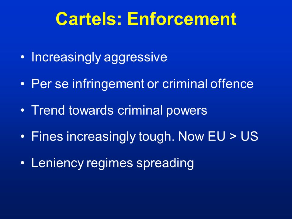 Cartels: Enforcement Increasingly aggressive Per se infringement or criminal offence Trend towards criminal powers Fines increasingly tough.