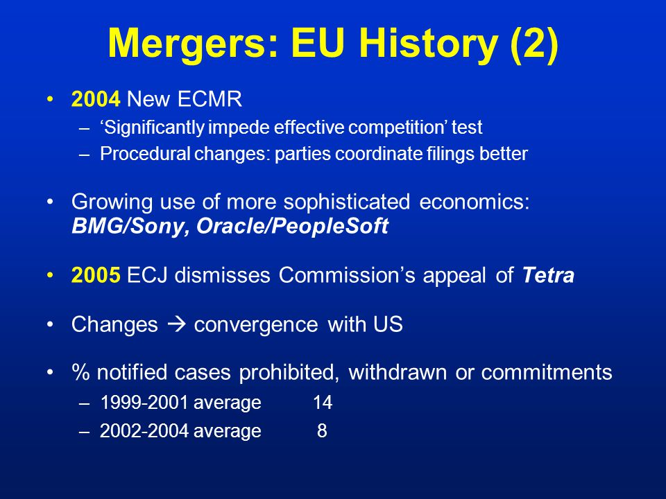 Mergers: EU History (2) 2004 New ECMR –'Significantly impede effective competition' test –Procedural changes: parties coordinate filings better Growing use of more sophisticated economics: BMG/Sony, Oracle/PeopleSoft 2005 ECJ dismisses Commission's appeal of Tetra Changes  convergence with US % notified cases prohibited, withdrawn or commitments –1999-2001 average14 –2002-2004 average 8