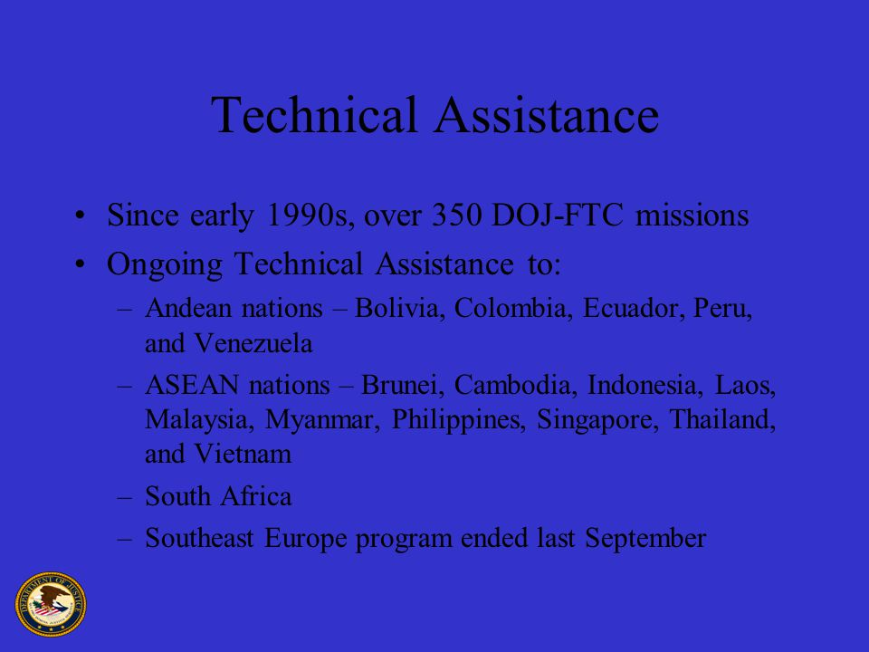 Technical Assistance Since early 1990s, over 350 DOJ-FTC missions Ongoing Technical Assistance to: –Andean nations – Bolivia, Colombia, Ecuador, Peru, and Venezuela –ASEAN nations – Brunei, Cambodia, Indonesia, Laos, Malaysia, Myanmar, Philippines, Singapore, Thailand, and Vietnam –South Africa –Southeast Europe program ended last September