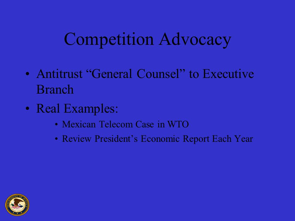 Competition Advocacy Antitrust General Counsel to Executive Branch Real Examples: Mexican Telecom Case in WTO Review President's Economic Report Each Year