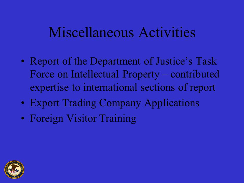 Miscellaneous Activities Report of the Department of Justice's Task Force on Intellectual Property – contributed expertise to international sections of report Export Trading Company Applications Foreign Visitor Training