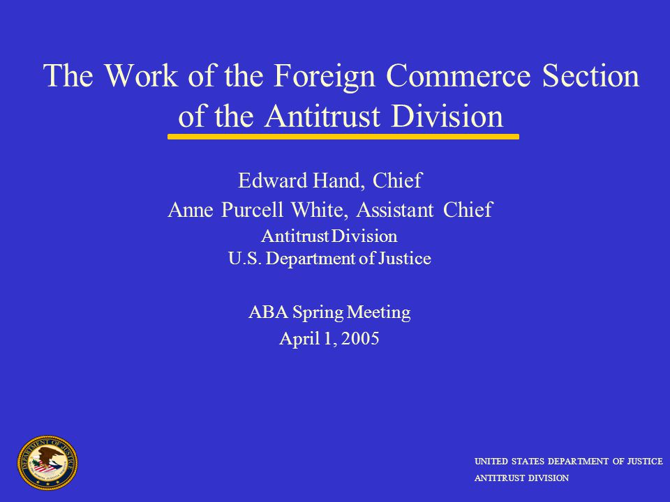 The Work of the Foreign Commerce Section of the Antitrust Division Edward Hand, Chief Anne Purcell White, Assistant Chief Antitrust Division U.S.