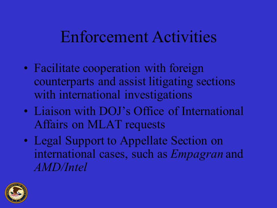 Enforcement Activities Facilitate cooperation with foreign counterparts and assist litigating sections with international investigations Liaison with DOJ's Office of International Affairs on MLAT requests Legal Support to Appellate Section on international cases, such as Empagran and AMD/Intel