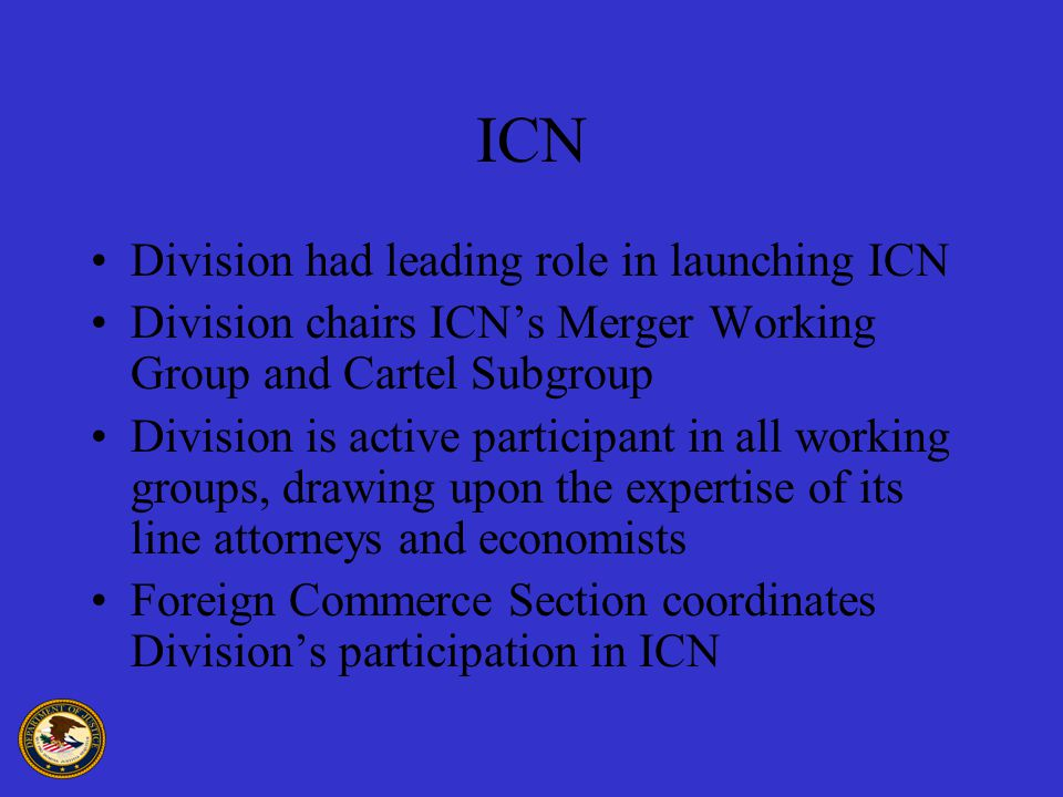 ICN Division had leading role in launching ICN Division chairs ICN's Merger Working Group and Cartel Subgroup Division is active participant in all working groups, drawing upon the expertise of its line attorneys and economists Foreign Commerce Section coordinates Division's participation in ICN