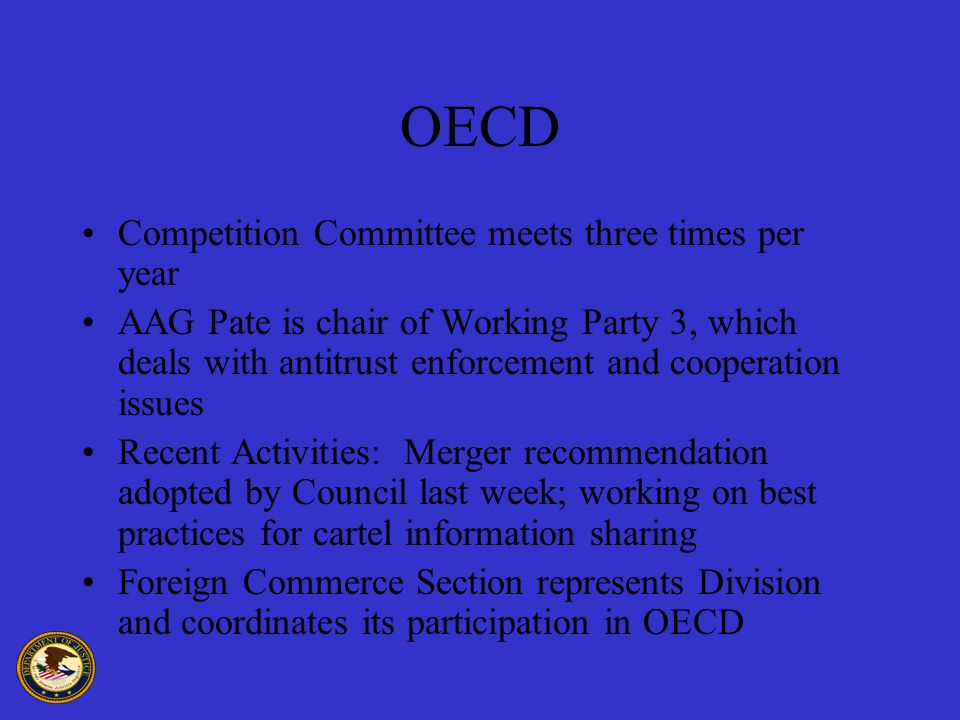 OECD Competition Committee meets three times per year AAG Pate is chair of Working Party 3, which deals with antitrust enforcement and cooperation issues Recent Activities: Merger recommendation adopted by Council last week; working on best practices for cartel information sharing Foreign Commerce Section represents Division and coordinates its participation in OECD
