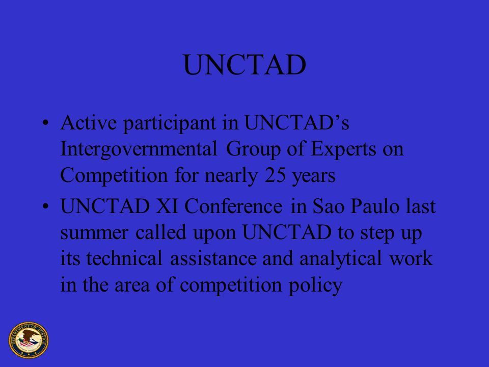 UNCTAD Active participant in UNCTAD's Intergovernmental Group of Experts on Competition for nearly 25 years UNCTAD XI Conference in Sao Paulo last summer called upon UNCTAD to step up its technical assistance and analytical work in the area of competition policy