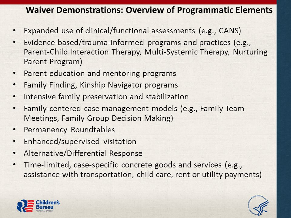 Waiver Demonstrations: Overview of Programmatic Elements Expanded use of clinical/functional assessments (e.g., CANS) Evidence-based/trauma-informed programs and practices (e.g., Parent-Child Interaction Therapy, Multi-Systemic Therapy, Nurturing Parent Program) Parent education and mentoring programs Family Finding, Kinship Navigator programs Intensive family preservation and stabilization Family-centered case management models (e.g., Family Team Meetings, Family Group Decision Making) Permanency Roundtables Enhanced/supervised visitation Alternative/Differential Response Time-limited, case-specific concrete goods and services (e.g., assistance with transportation, child care, rent or utility payments)