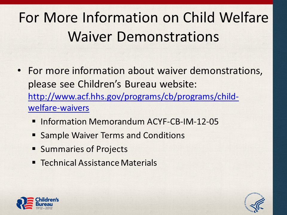 For More Information on Child Welfare Waiver Demonstrations For more information about waiver demonstrations, please see Children's Bureau website: http://www.acf.hhs.gov/programs/cb/programs/child- welfare-waivers http://www.acf.hhs.gov/programs/cb/programs/child- welfare-waivers  Information Memorandum ACYF-CB-IM-12-05  Sample Waiver Terms and Conditions  Summaries of Projects  Technical Assistance Materials