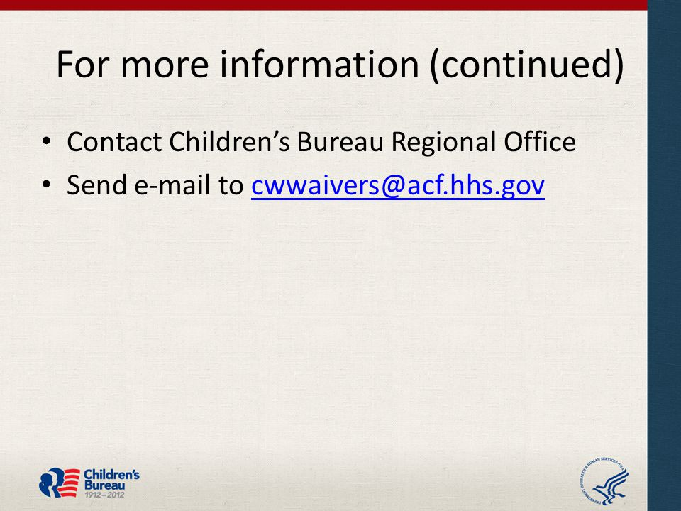 For more information (continued) Contact Children's Bureau Regional Office Send e-mail to cwwaivers@acf.hhs.govcwwaivers@acf.hhs.gov
