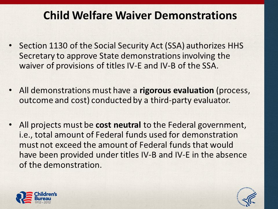 Child Welfare Waiver Demonstrations Section 1130 of the Social Security Act (SSA) authorizes HHS Secretary to approve State demonstrations involving the waiver of provisions of titles IV-E and IV-B of the SSA.