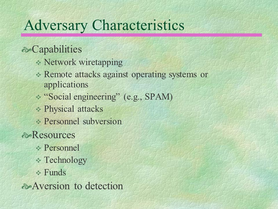 Adversary Characteristics  Capabilities  Network wiretapping  Remote attacks against operating systems or applications  Social engineering (e.g., SPAM)  Physical attacks  Personnel subversion  Resources  Personnel  Technology  Funds  Aversion to detection