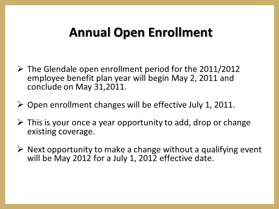 Annual Open Enrollment  The Glendale open enrollment period for the 2011/2012 employee benefit plan year will begin May 2, 2011 and conclude on May 31,2011.
