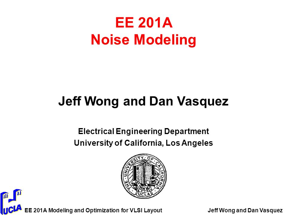 EE 201A Modeling and Optimization for VLSI LayoutJeff Wong and Dan Vasquez EE 201A Noise Modeling Jeff Wong and Dan Vasquez Electrical Engineering Department University of California, Los Angeles
