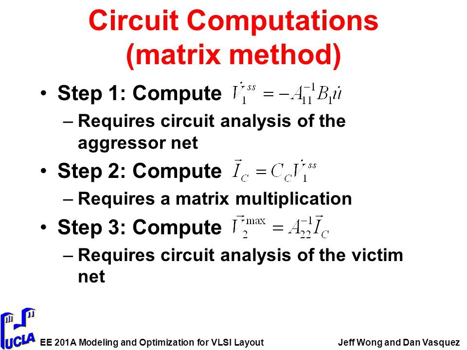 EE 201A Modeling and Optimization for VLSI LayoutJeff Wong and Dan Vasquez Circuit Computations (matrix method) Step 1: Compute –Requires circuit analysis of the aggressor net Step 2: Compute –Requires a matrix multiplication Step 3: Compute –Requires circuit analysis of the victim net