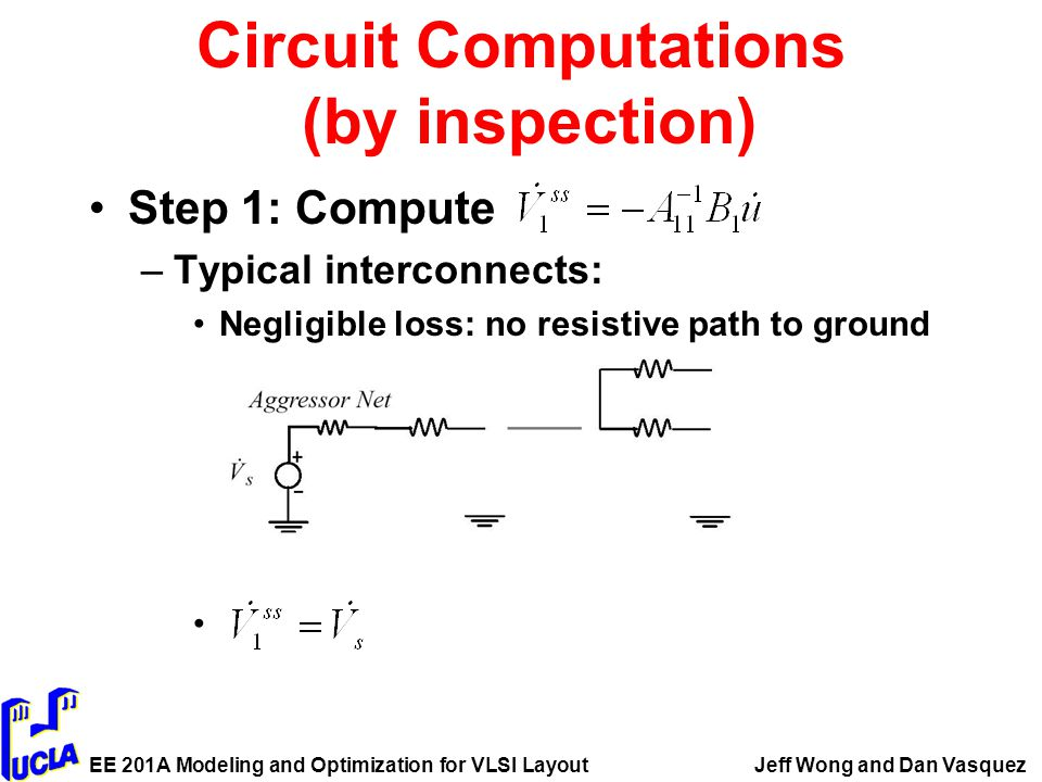 EE 201A Modeling and Optimization for VLSI LayoutJeff Wong and Dan Vasquez Circuit Computations (by inspection) Step 1: Compute –Typical interconnects: Negligible loss: no resistive path to ground