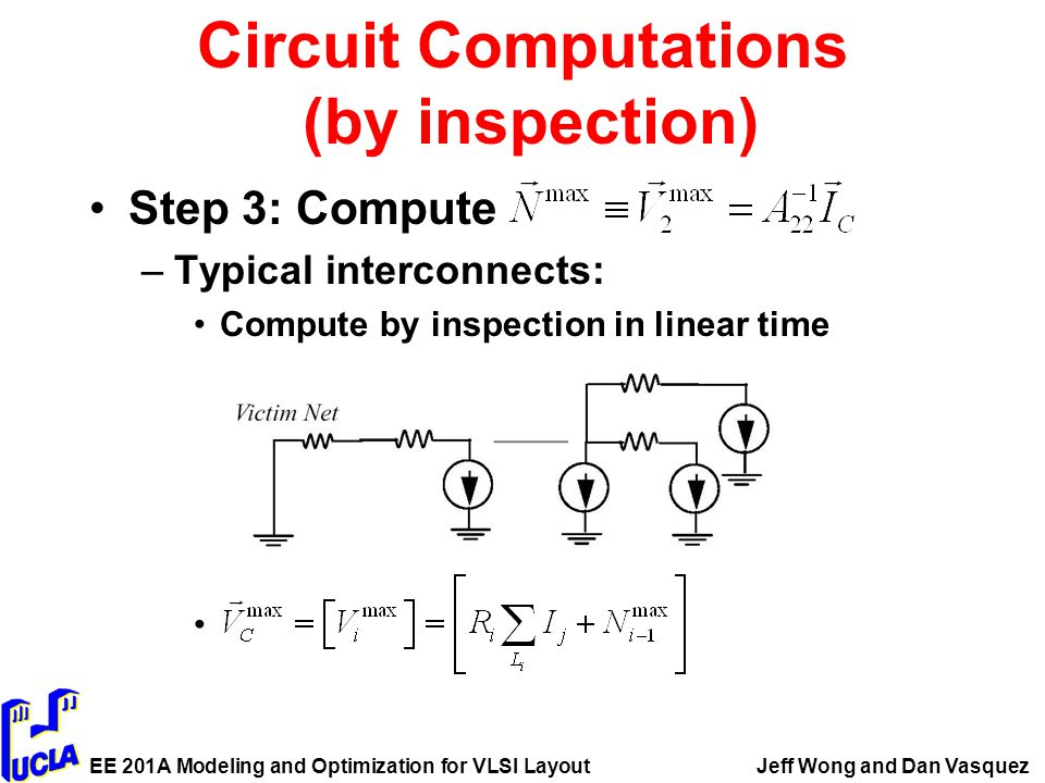 EE 201A Modeling and Optimization for VLSI LayoutJeff Wong and Dan Vasquez Circuit Computations (by inspection) Step 3: Compute –Typical interconnects: Compute by inspection in linear time