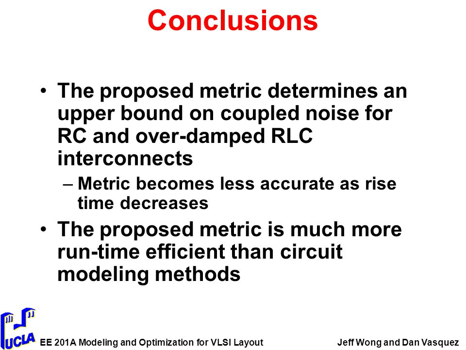 EE 201A Modeling and Optimization for VLSI LayoutJeff Wong and Dan Vasquez Conclusions The proposed metric determines an upper bound on coupled noise for RC and over-damped RLC interconnects –Metric becomes less accurate as rise time decreases The proposed metric is much more run-time efficient than circuit modeling methods