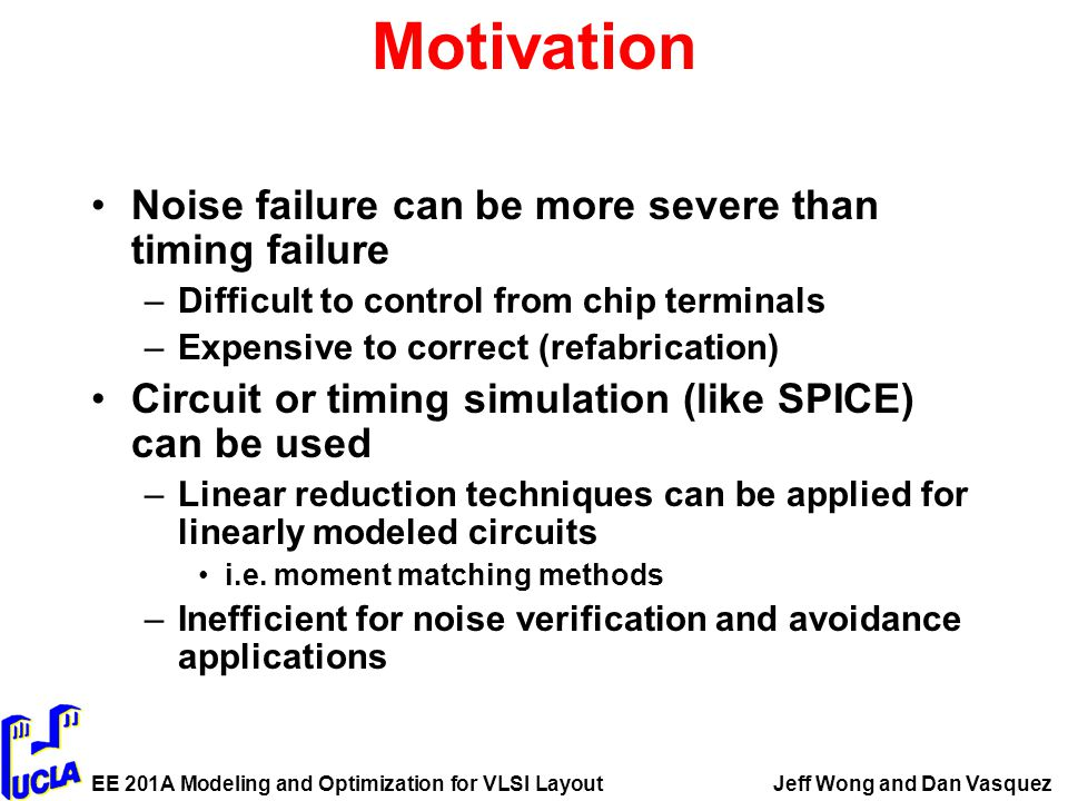 EE 201A Modeling and Optimization for VLSI LayoutJeff Wong and Dan Vasquez Motivation Noise failure can be more severe than timing failure –Difficult to control from chip terminals –Expensive to correct (refabrication) Circuit or timing simulation (like SPICE) can be used –Linear reduction techniques can be applied for linearly modeled circuits i.e.