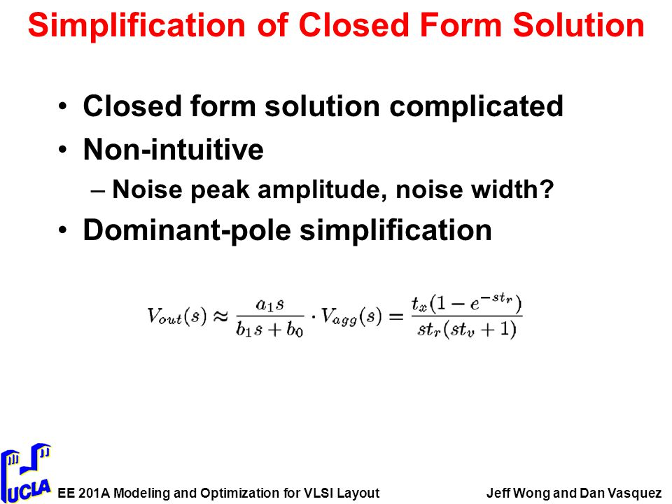 EE 201A Modeling and Optimization for VLSI LayoutJeff Wong and Dan Vasquez Simplification of Closed Form Solution Closed form solution complicated Non-intuitive –Noise peak amplitude, noise width.