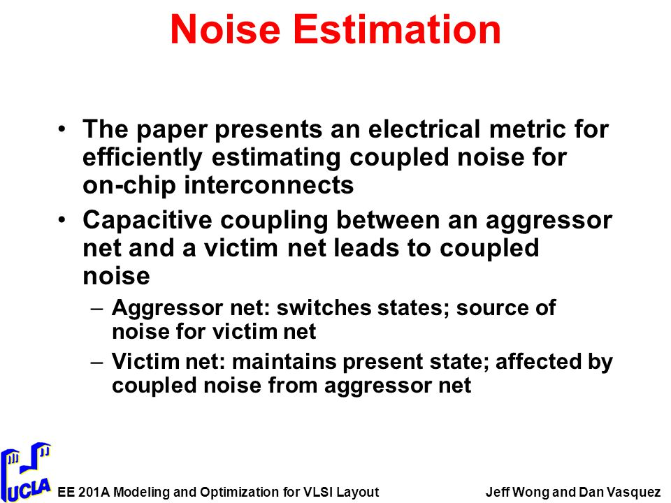 EE 201A Modeling and Optimization for VLSI LayoutJeff Wong and Dan Vasquez Noise Estimation The paper presents an electrical metric for efficiently estimating coupled noise for on-chip interconnects Capacitive coupling between an aggressor net and a victim net leads to coupled noise –Aggressor net: switches states; source of noise for victim net –Victim net: maintains present state; affected by coupled noise from aggressor net