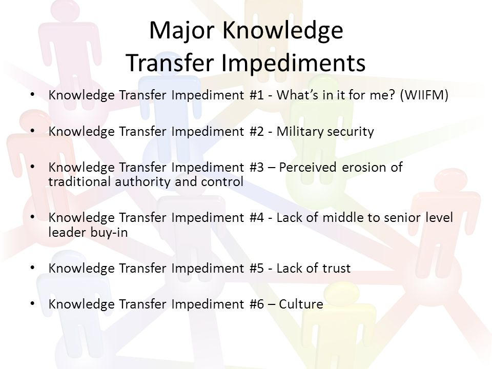 Major Knowledge Transfer Impediments Knowledge Transfer Impediment #1 - What's in it for me.