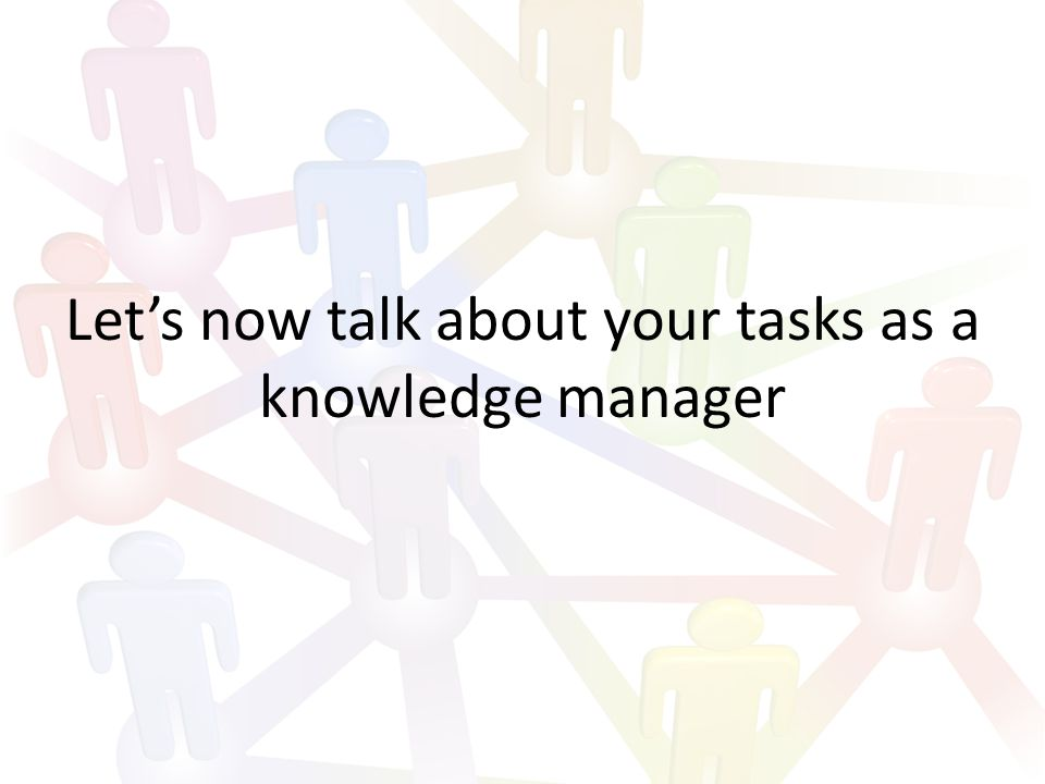 Let's now talk about your tasks as a knowledge manager